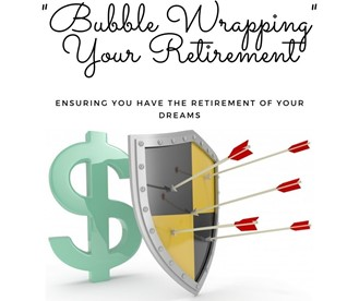 """""""Bubble Wrapping"""" Your Retirement: Ensuring you Have the Retirement of your Dreams"""